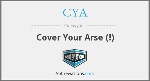 CYA - cover your arse (!)