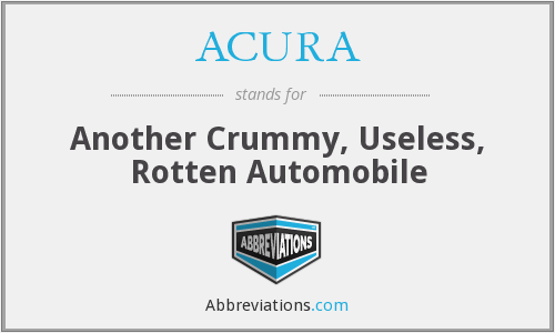 ACURA - Another Crummy, Useless, Rotten Automobile