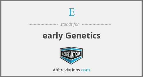 E - early Genetics