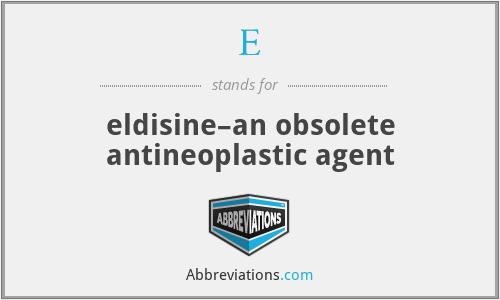 E - eldisine–an obsolete antineoplastic agent