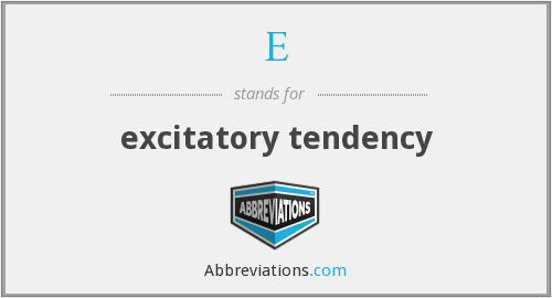 E - excitatory tendency
