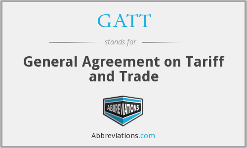 GATT - General Agreement on Tariff and Trade