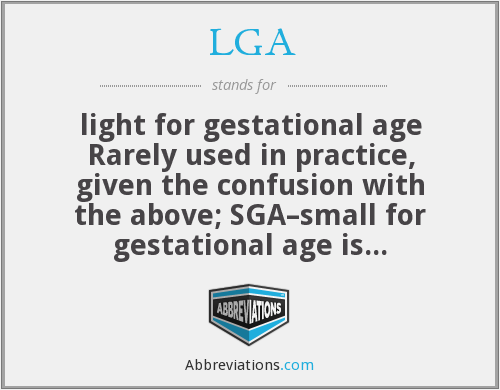 LGA - light for gestational age Rarely used in practice, given the confusion with the above; SGA–small for gestational age is preferred
