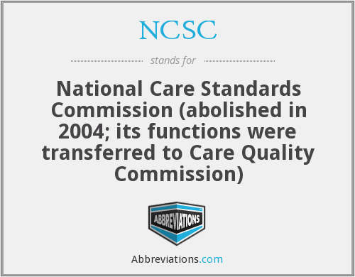 NCSC - National Care Standards Commission (abolished in 2004; its functions were transferred to Care Quality Commission)