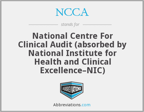 NCCA - National Centre For Clinical Audit (absorbed by National Institute for Health and Clinical Excellence–NIC)