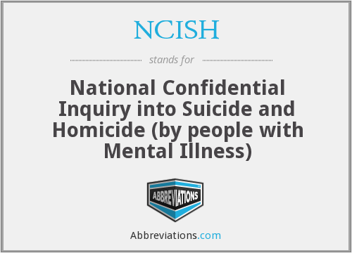 NCISH - National Confidential Inquiry into Suicide and Homicide (by people with Mental Illness)