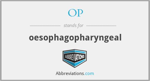 OP - oesophagopharyngeal