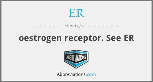 ER - oestrogen receptor. See ER