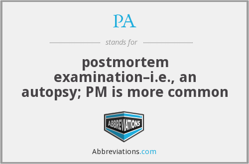 PA - postmortem examination–i.e., an autopsy; PM is more common