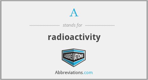 A - radioactivity