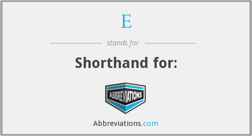 E - Shorthand for: