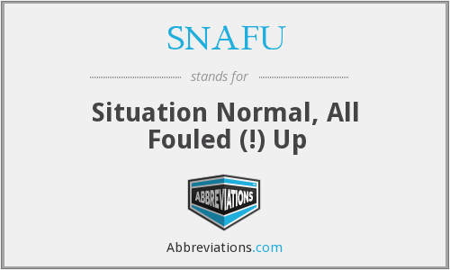 SNAFU - situation normal, all fouled (!) up