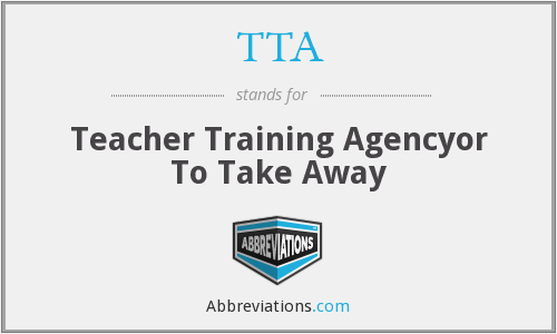 TTA - Teacher Training Agencyor To Take Away