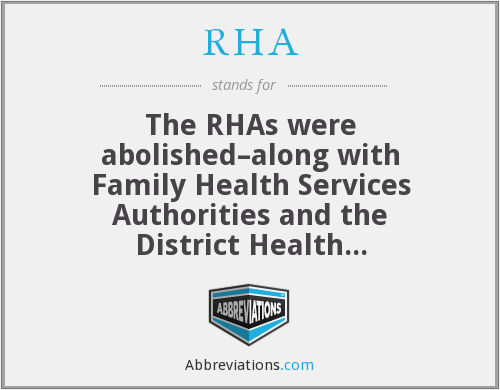 RHA - The RHAs were abolished–along with Family Health Services Authorities and the District Health Authorities–in 1995, and their duties taken over by the Health Authority, a body which in turn was buried in 2002 with the living bits taken on by the Strategic Health Authorities, which face the firing squad in 2013.