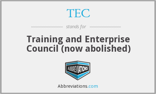 TEC - Training and Enterprise Council (now abolished)