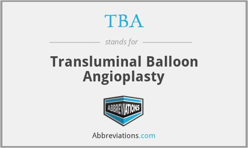 TBA - transluminal balloon angioplasty
