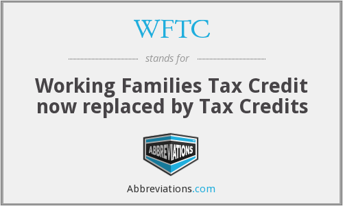 WFTC - Working Families Tax Credit now replaced by Tax Credits