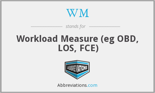 WM - Workload Measure (eg OBD, LOS, FCE)