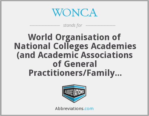 WONCA - World Organisation of National Colleges Academies (and Academic Associations of General Practitioners/Family Physicians; the short form is World Organization of Family Doctors)