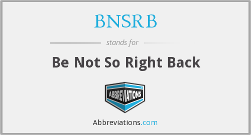 BNSRB - Be Not So Right Back