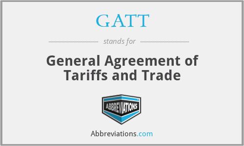 GATT - General Agreement of Tariffs and Trade