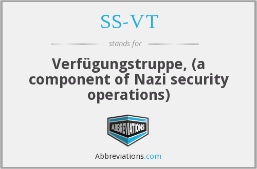 SS-VT - Verfügungstruppe, (a component of Nazi security operations)