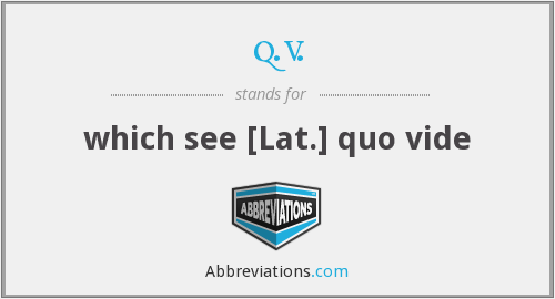 q.v. - which see [Lat.] quo vide