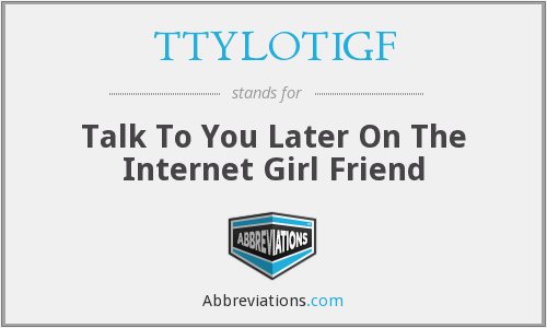 What does TTYLOTIGF stand for?