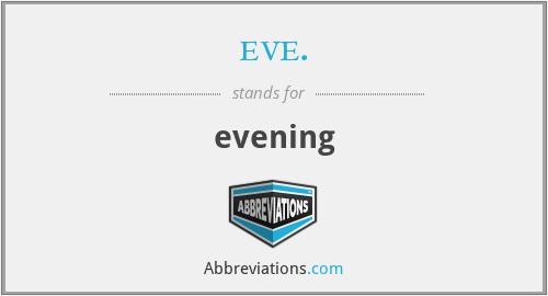 eve. - evening