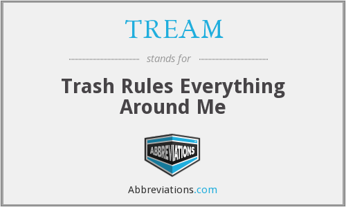 TREAM - Trash Rules Everything Around Me