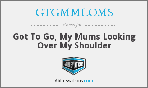 GTGMMLOMS - Got To Go, My Mums Looking Over My Shoulder