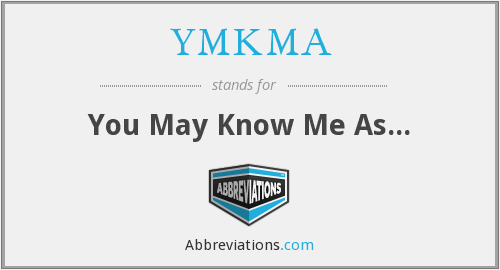 YMKMA - You May Know Me As...
