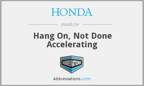 HONDA - Hang On, Not Done Accelerating