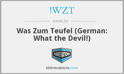 !WZT - Was Zum Teufel (German: What the Devil!)