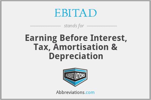 EBITAD - Earning Before Interest, Tax, Amortisation & Depreciation