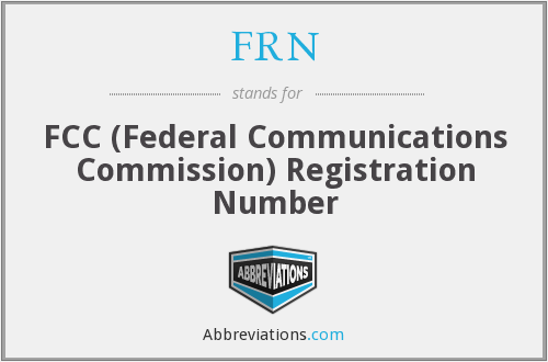 FRN - FCC (Federal Communications Commission) Registration Number