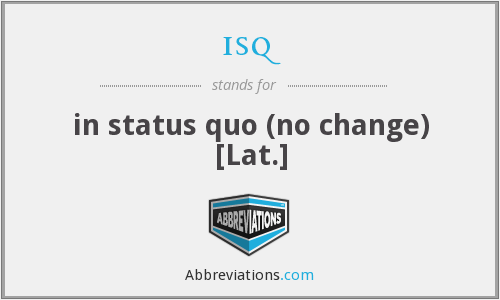 isq - in status quo (no change) [Lat.]