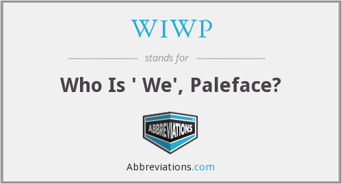 WIWP - Who Is ' We', Paleface?