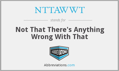 NTTAWWT - Not That There's Anything Wrong With That
