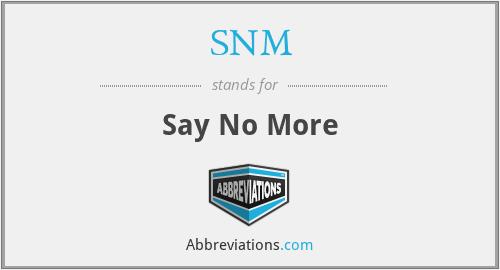 SNM - Say No More