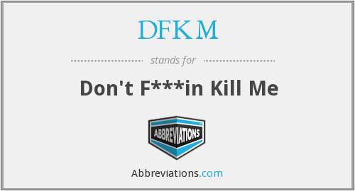 DFKM - Don't F***in Kill Me