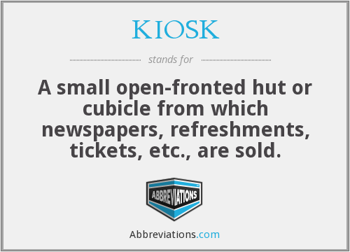 KIOSK - A small open-fronted hut or cubicle from which newspapers, refreshments, tickets, etc., are sold.