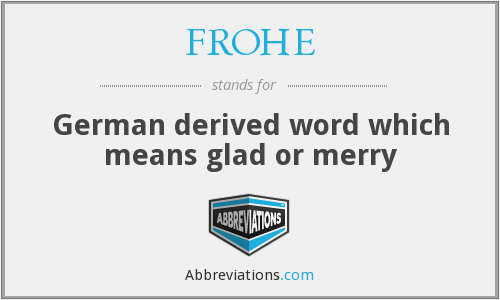 FROHE - German derived word which means glad or merry