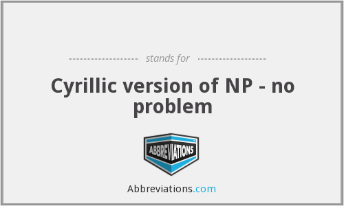 ПР - Cyrillic version of NP - no problem