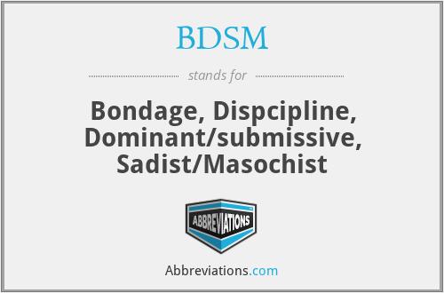 BDSM - Bondage, Dispcipline, Dominant/submissive, Sadist/Masochist