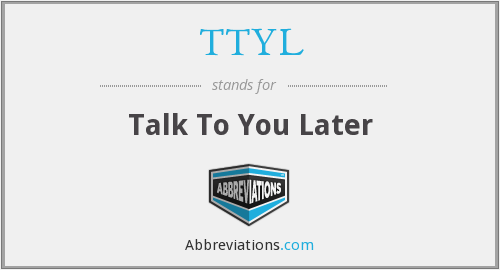 TTYL - Talk To You Later