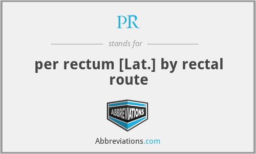 PR - per rectum [Lat.] by rectal route