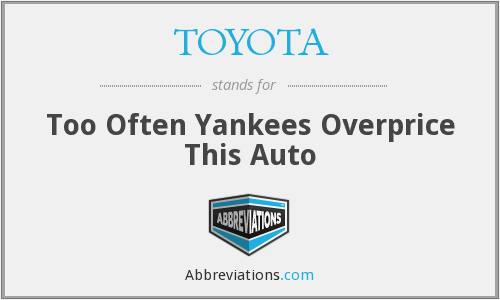 TOYOTA - Too Often Yankees Overprice This Auto