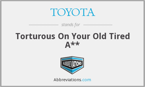 TOYOTA - Torturous On Your Old Tired A**