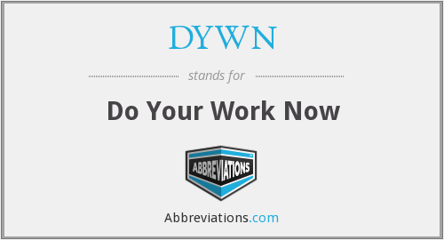 DYWN - Do Your Work Now